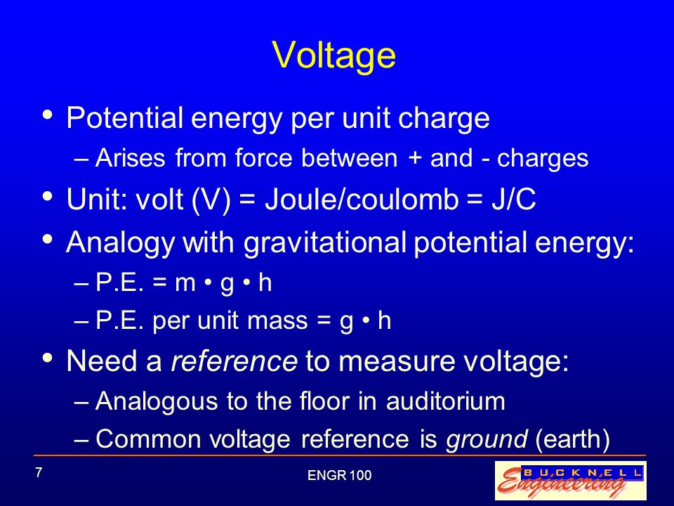 ENGR 100 7 Voltage Potential energy per unit charge –Arises from force between + and - charges Unit: volt (V) = Joule/coulomb = J/C Analogy with gravitational potential energy: –P.E.