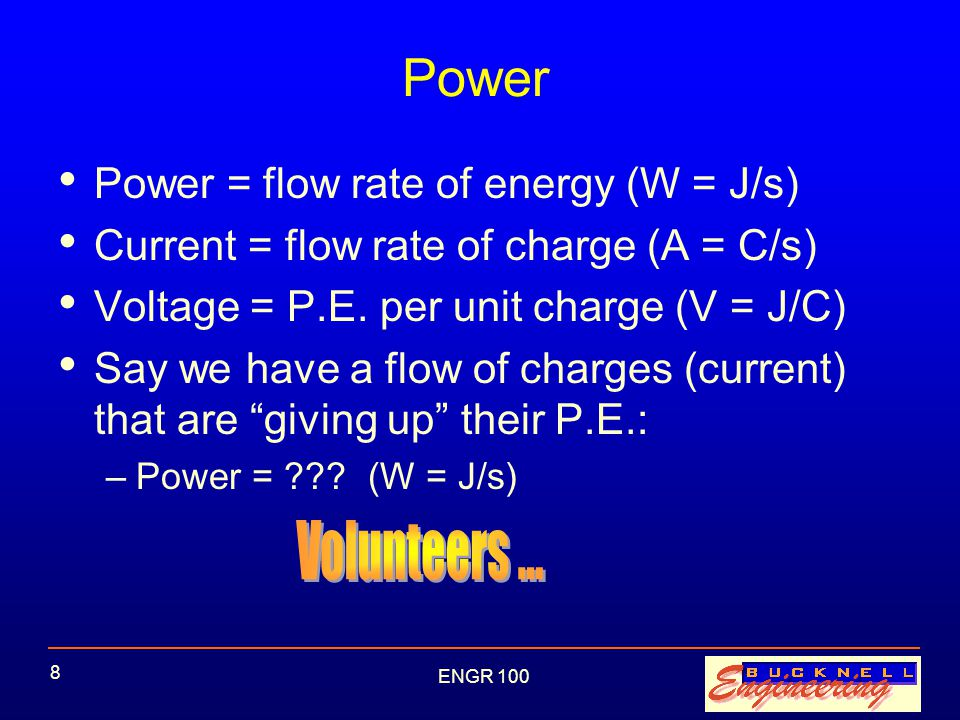 ENGR 100 8 Power Power = flow rate of energy (W = J/s) Current = flow rate of charge (A = C/s) Voltage = P.E.