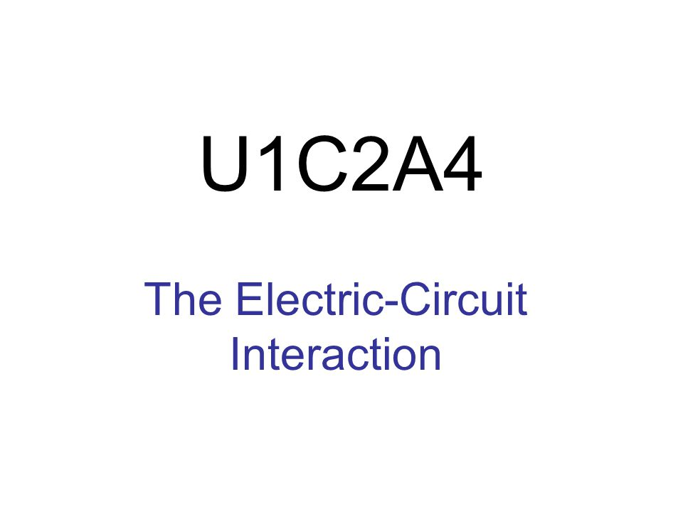 U1C2A4 The Electric-Circuit Interaction