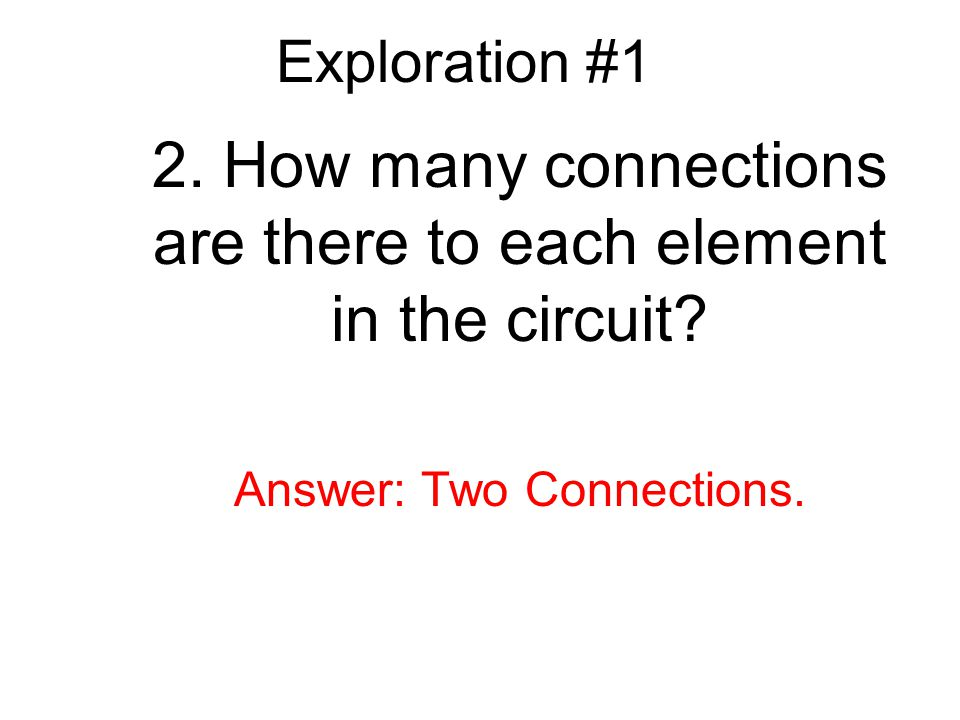 Exploration #1 2.How many connections are there to each element in the circuit.