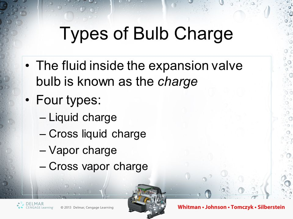 Types of Bulb Charge The fluid inside the expansion valve bulb is known as the charge Four types: –Liquid charge –Cross liquid charge –Vapor charge –C