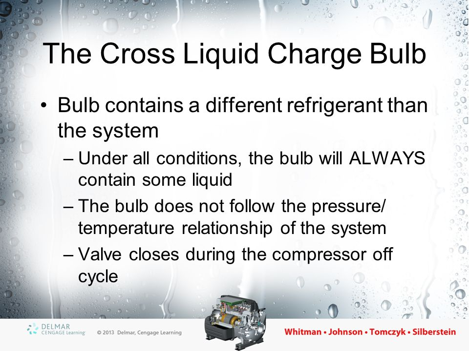 The Cross Liquid Charge Bulb Bulb contains a different refrigerant than the system –Under all conditions, the bulb will ALWAYS contain some liquid –Th