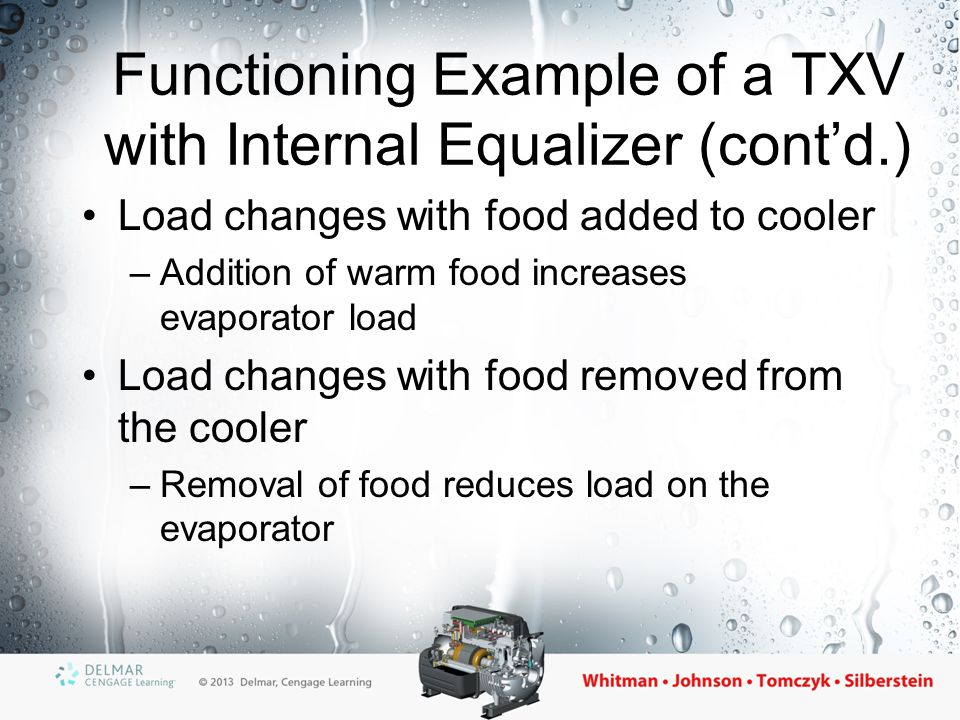 Functioning Example of a TXV with Internal Equalizer (cont'd.) Load changes with food added to cooler –Addition of warm food increases evaporator load
