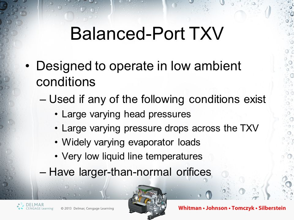 Balanced-Port TXV Designed to operate in low ambient conditions –Used if any of the following conditions exist Large varying head pressures Large vary