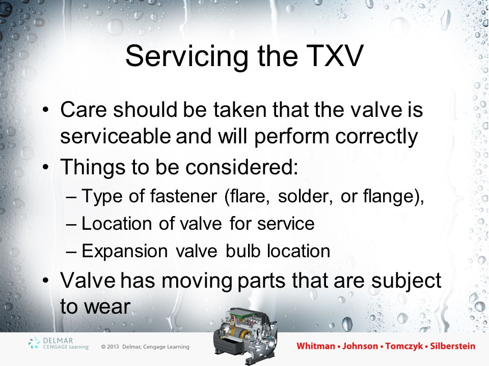 Servicing the TXV Care should be taken that the valve is serviceable and will perform correctly Things to be considered: –Type of fastener (flare, sol