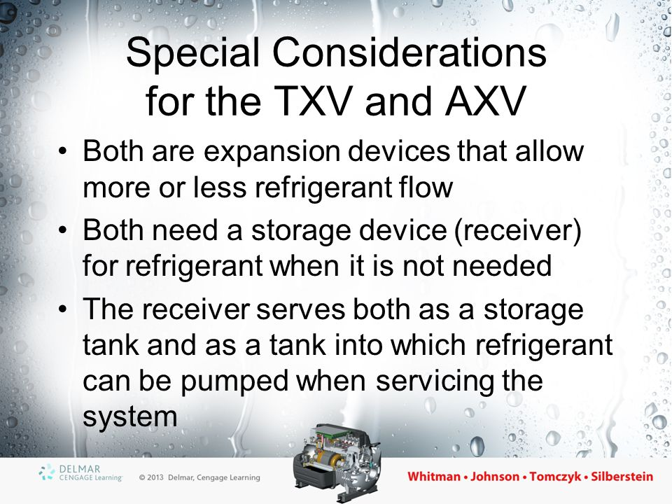 Special Considerations for the TXV and AXV Both are expansion devices that allow more or less refrigerant flow Both need a storage device (receiver) f