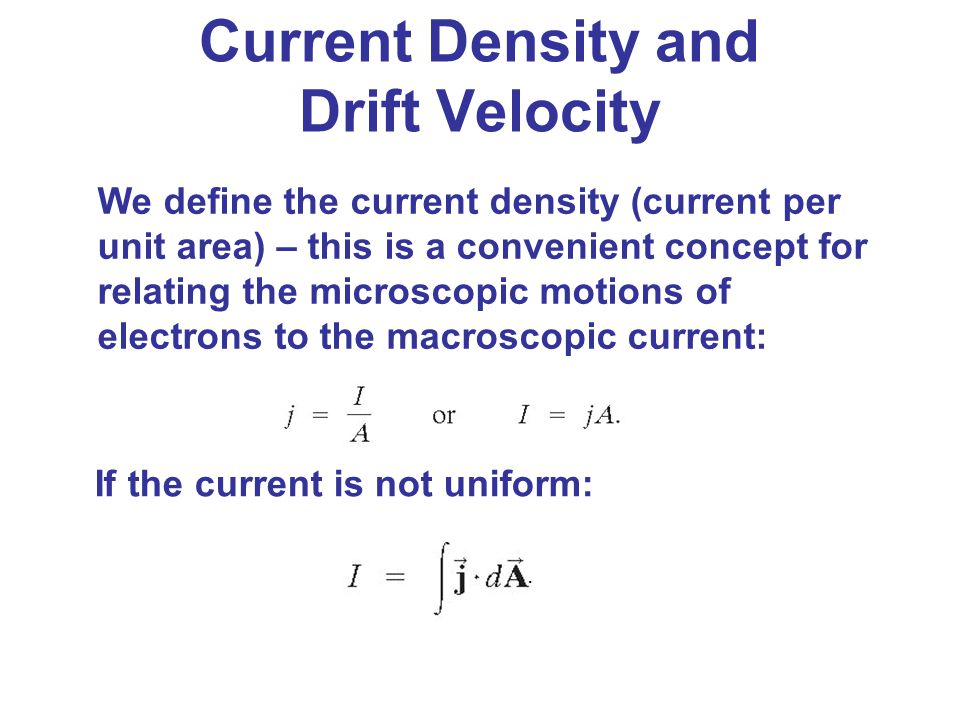 We define the current density (current per unit area) – this is a convenient concept for relating the microscopic motions of electrons to the macrosco