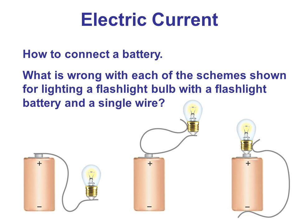 Electric Current How to connect a battery. What is wrong with each of the schemes shown for lighting a flashlight bulb with a flashlight battery and a