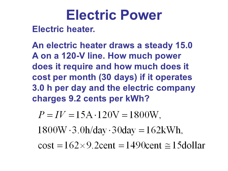 Electric heater. An electric heater draws a steady 15.0 A on a 120-V line. How much power does it require and how much does it cost per month (30 days