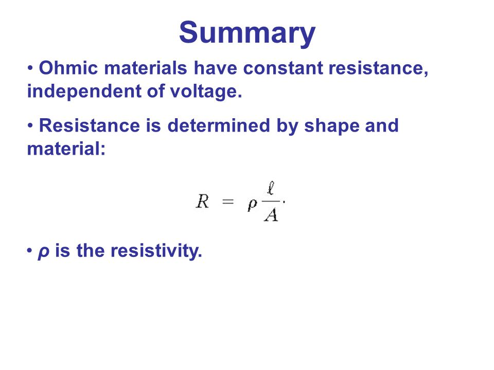 Ohmic materials have constant resistance, independent of voltage. Resistance is determined by shape and material: ρ is the resistivity. Summary