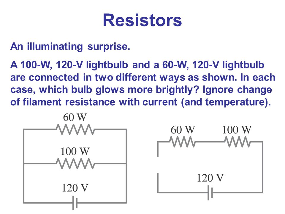 Resistors An illuminating surprise. A 100-W, 120-V lightbulb and a 60-W, 120-V lightbulb are connected in two different ways as shown. In each case, w
