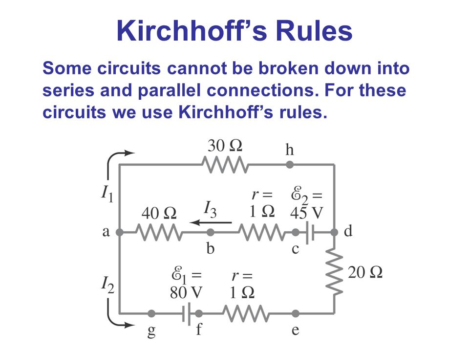 Some circuits cannot be broken down into series and parallel connections. For these circuits we use Kirchhoff's rules. Kirchhoff's Rules