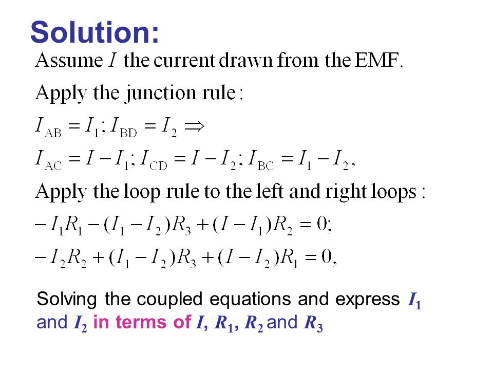 Solution: Solving the coupled equations and express I 1 and I 2 in terms of I, R 1, R 2 and R 3
