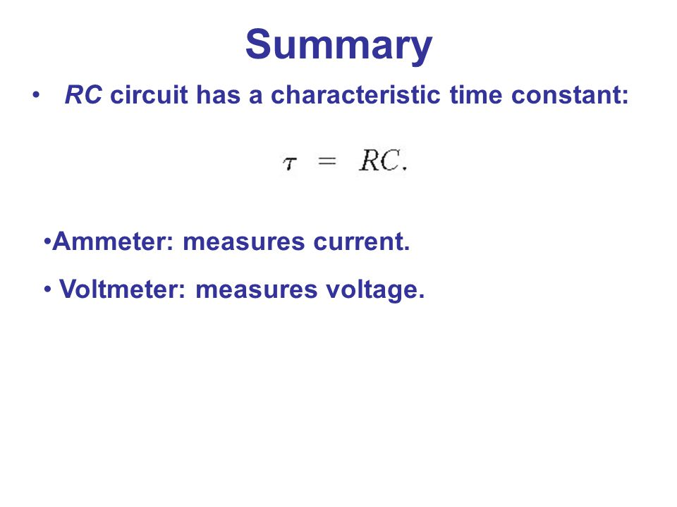 RC circuit has a characteristic time constant: Ammeter: measures current. Voltmeter: measures voltage. Summary