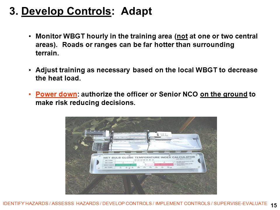 15 IDENTIFY HAZARDS / ASSESSS HAZARDS / DEVELOP CONTROLS / IMPLEMENT CONTROLS / SUPERVISE-EVALUATE Monitor WBGT hourly in the training area (not at one or two central areas).
