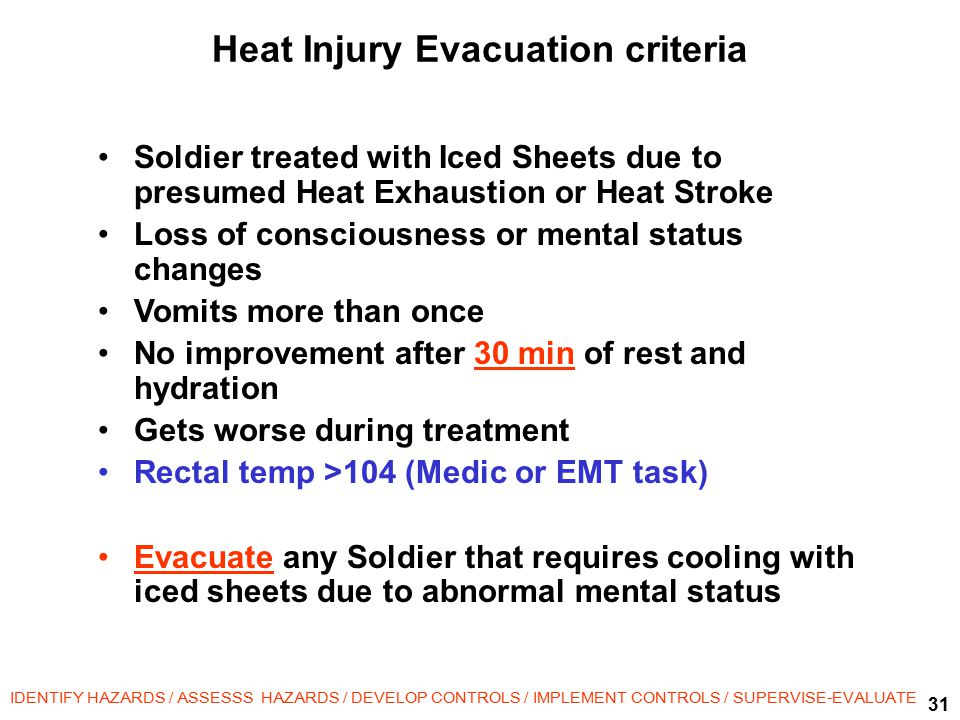 31 IDENTIFY HAZARDS / ASSESSS HAZARDS / DEVELOP CONTROLS / IMPLEMENT CONTROLS / SUPERVISE-EVALUATE Heat Injury Evacuation criteria Soldier treated with Iced Sheets due to presumed Heat Exhaustion or Heat Stroke Loss of consciousness or mental status changes Vomits more than once No improvement after 30 min of rest and hydration Gets worse during treatment Rectal temp >104 (Medic or EMT task) Evacuate any Soldier that requires cooling with iced sheets due to abnormal mental status