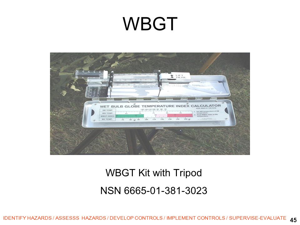 45 IDENTIFY HAZARDS / ASSESSS HAZARDS / DEVELOP CONTROLS / IMPLEMENT CONTROLS / SUPERVISE-EVALUATE WBGT WBGT Kit with Tripod NSN 6665-01-381-3023