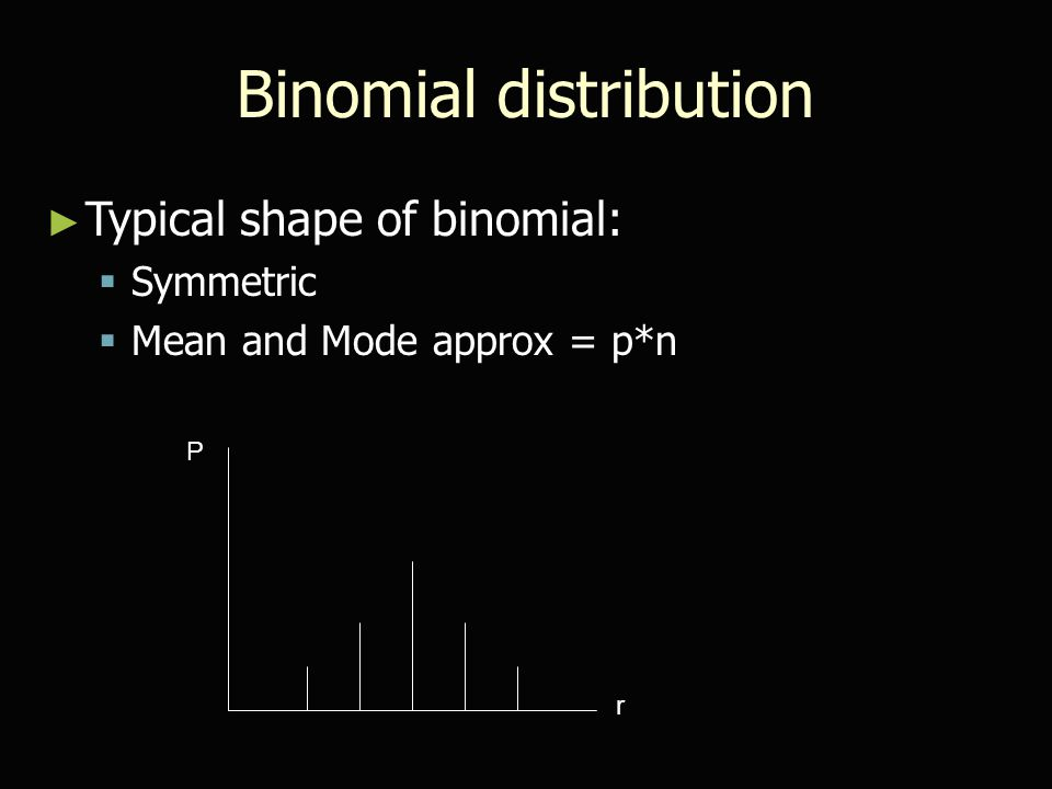 Binomial distribution ► Typical shape of binomial:  Symmetric  Mean and Mode approx = p*n r P