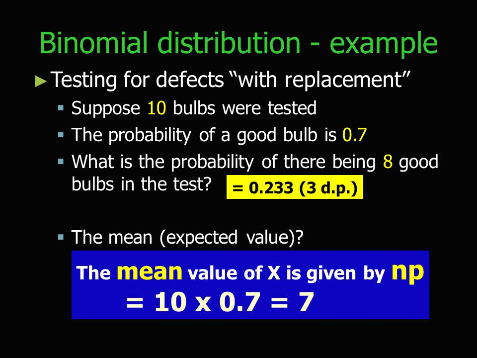 "Binomial distribution - example ► Testing for defects ""with replacement""  Suppose 10 bulbs were tested  The probability of a good bulb is 0.7  What"