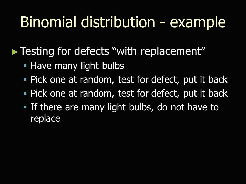 "Binomial distribution - example ► Testing for defects ""with replacement""  Have many light bulbs  Pick one at random, test for defect, put it back "