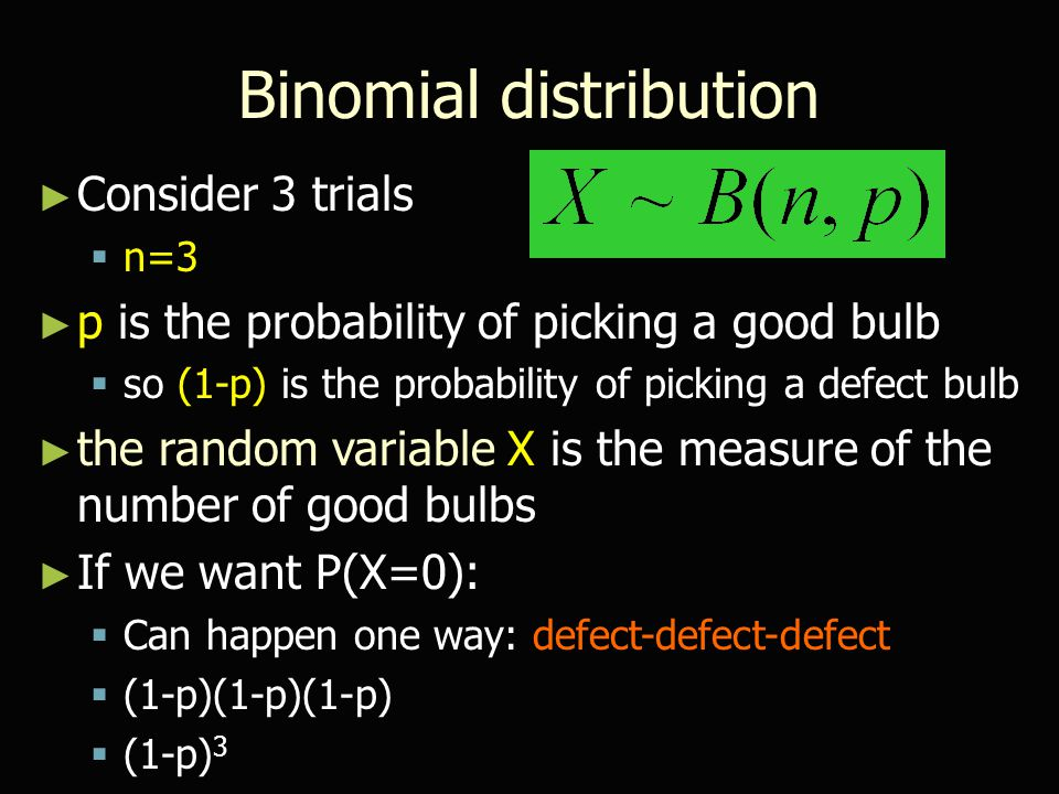 Binomial distribution ► If we want P(X=1):  Can happen three ways: 100, 010, 001  p(1-p)(1-p)+(1-p)p(1-p)+(1-p)(1-p)p  3p(1-p) 2 For simplicity: 1 - good bulb 0 - defect bulb