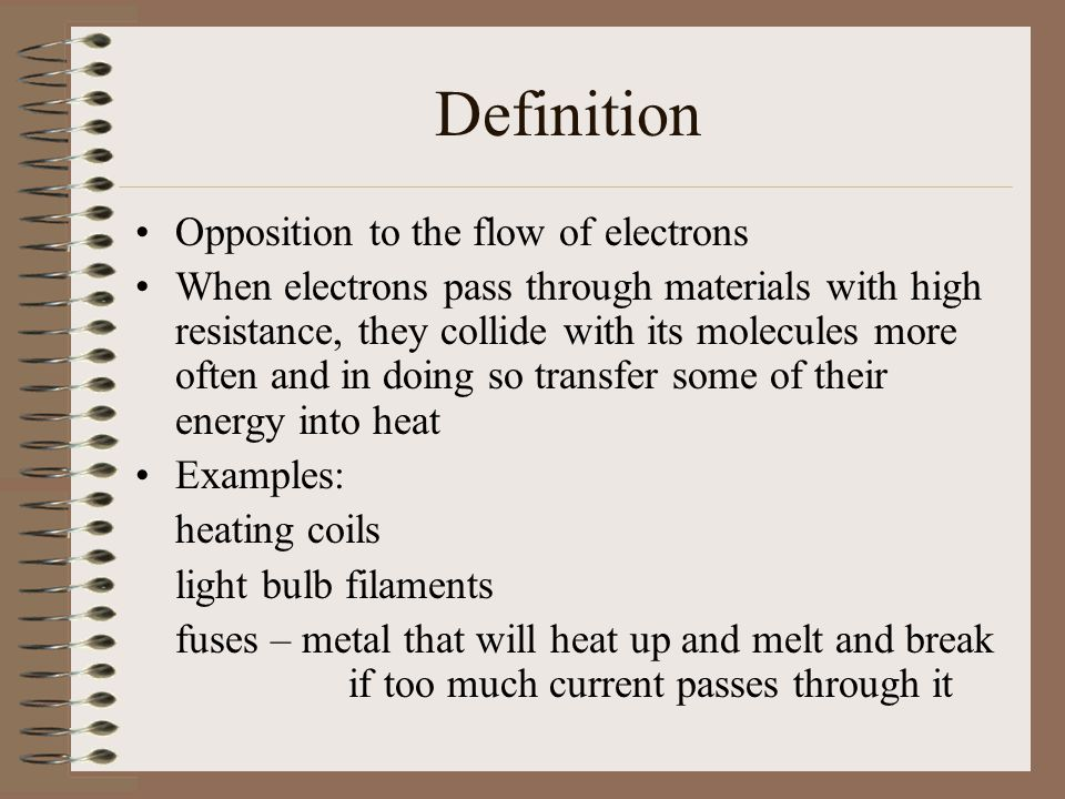 Definition Opposition to the flow of electrons When electrons pass through materials with high resistance, they collide with its molecules more often and in doing so transfer some of their energy into heat Examples: heating coils light bulb filaments fuses – metal that will heat up and melt and break if too much current passes through it
