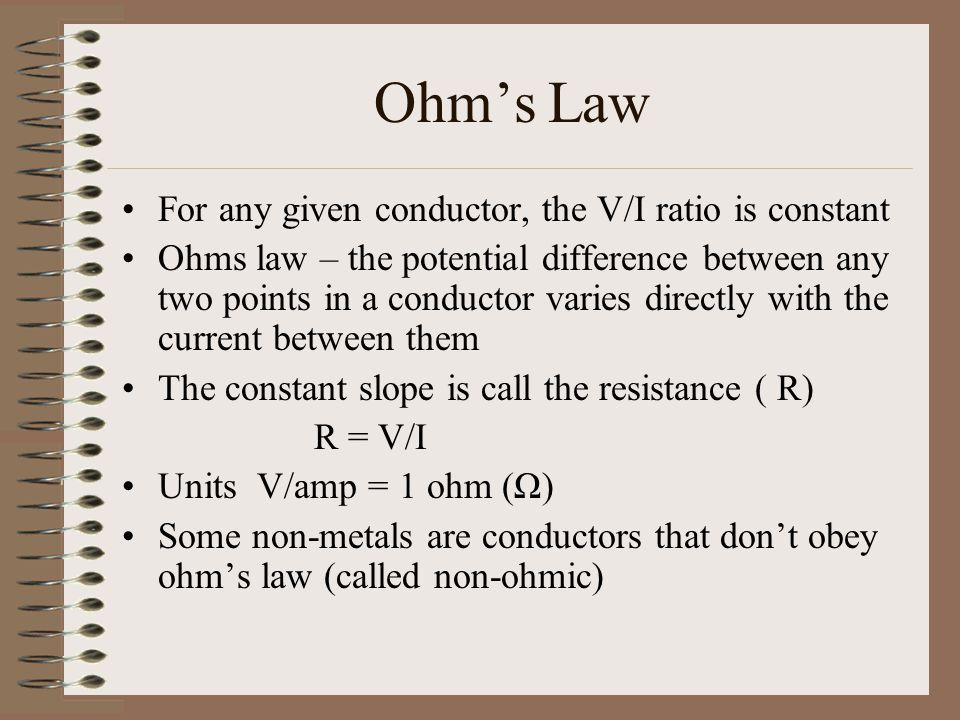 Ohm's Law For any given conductor, the V/I ratio is constant Ohms law – the potential difference between any two points in a conductor varies directly with the current between them The constant slope is call the resistance ( R) R = V/I Units V/amp = 1 ohm (Ω) Some non-metals are conductors that don't obey ohm's law (called non-ohmic)