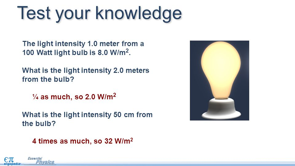 The light intensity 1.0 meter from a 100 Watt light bulb is 8.0 W/m 2. What is the light intensity 2.0 meters from the bulb? ¼ as much, so 2.0 W/m 2 W