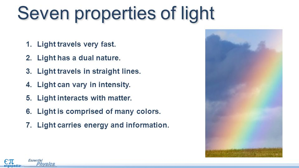 1.Light travels very fast. 2.Light has a dual nature. 3.Light travels in straight lines. 4.Light can vary in intensity. 5.Light interacts with matter.