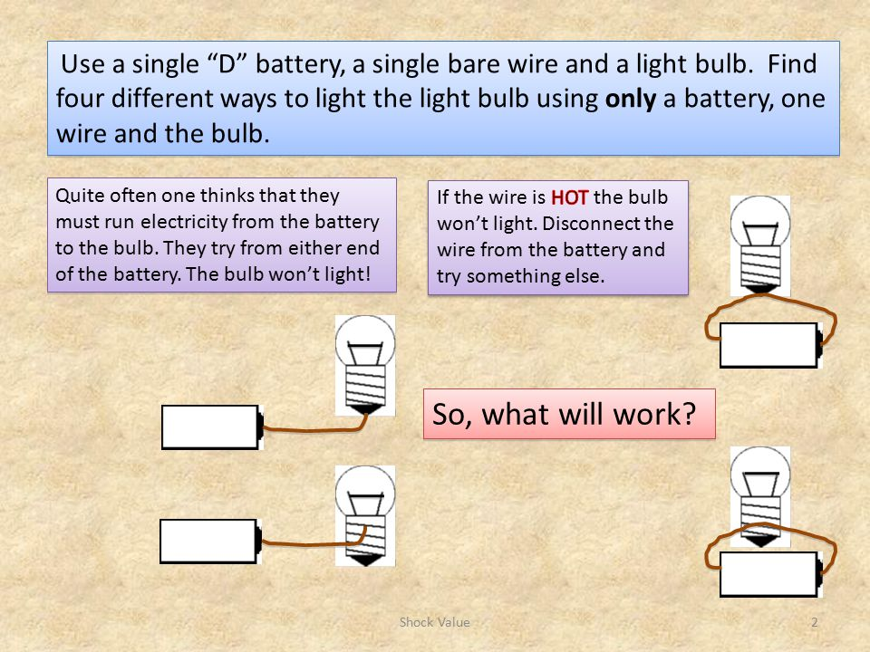 Use a single D battery, a single bare wire and a light bulb.