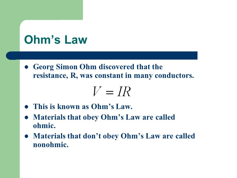 Ohm's Law Georg Simon Ohm discovered that the resistance, R, was constant in many conductors.
