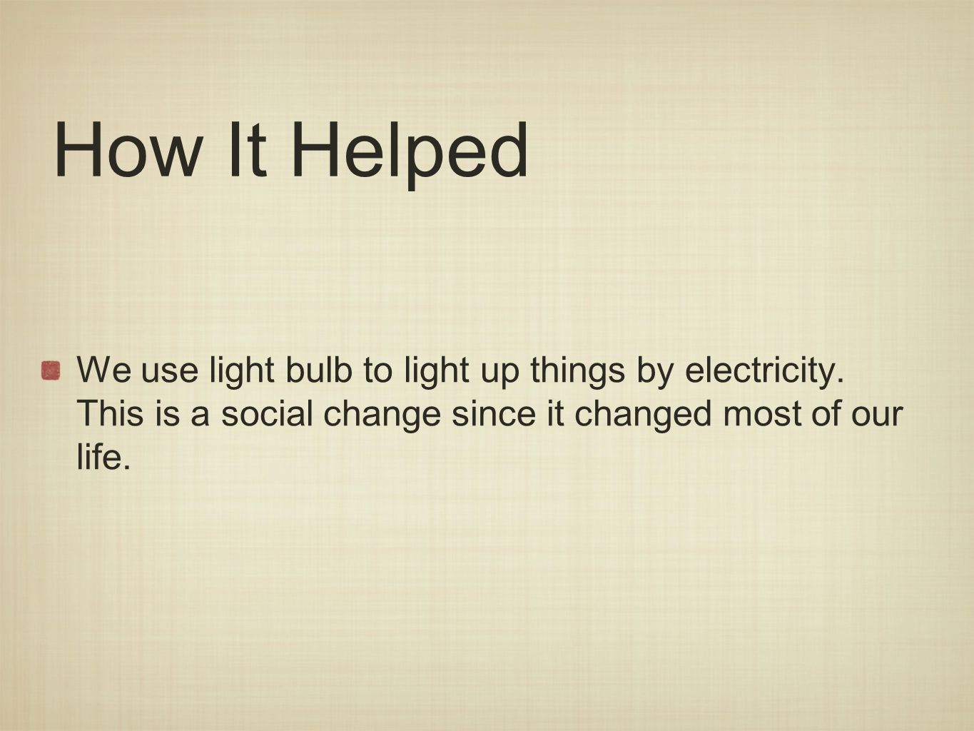 How It Helped We use light bulb to light up things by electricity.