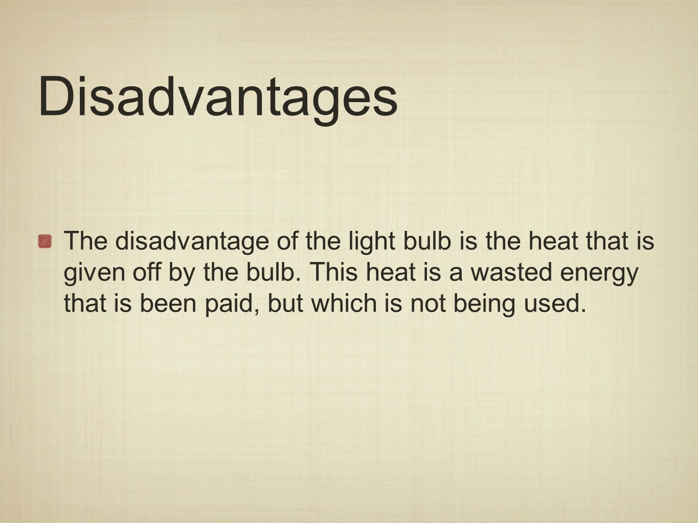 Disadvantages The disadvantage of the light bulb is the heat that is given off by the bulb.