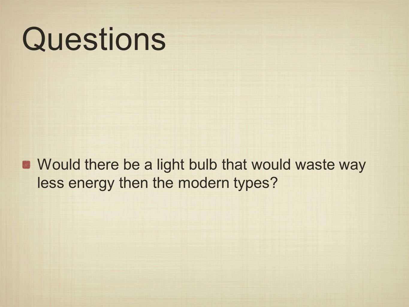Questions Would there be a light bulb that would waste way less energy then the modern types