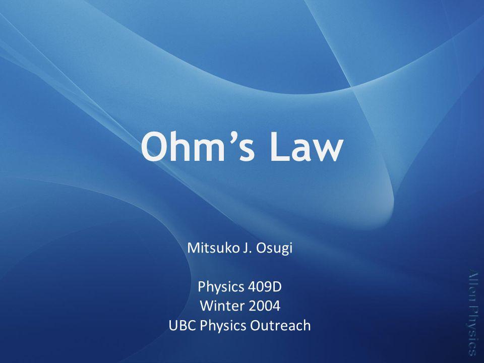 Ohm's Law Mitsuko J. Osugi Physics 409D Winter 2004 UBC Physics Outreach