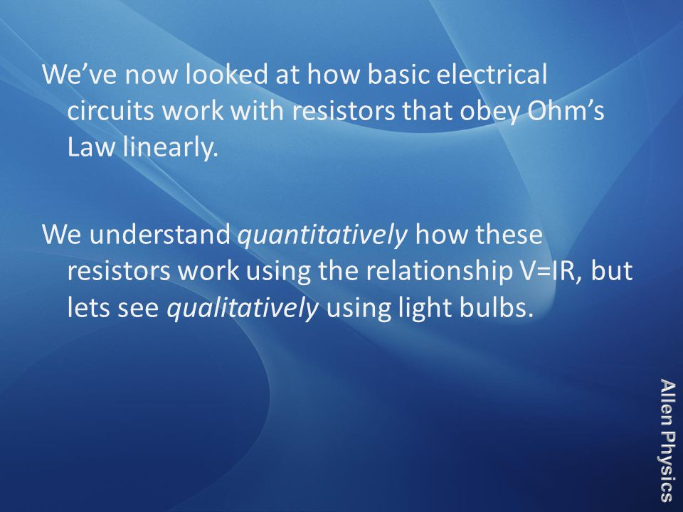 We've now looked at how basic electrical circuits work with resistors that obey Ohm's Law linearly.
