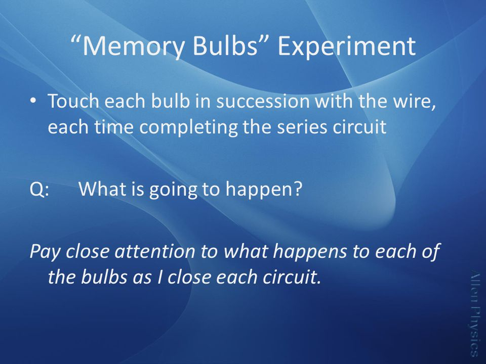 Memory Bulbs Experiment Touch each bulb in succession with the wire, each time completing the series circuit Q:What is going to happen.