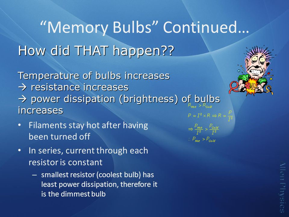 Memory Bulbs Continued… Filaments stay hot after having been turned off In series, current through each resistor is constant – smallest resistor (coolest bulb) has least power dissipation, therefore it is the dimmest bulb How did THAT happen .