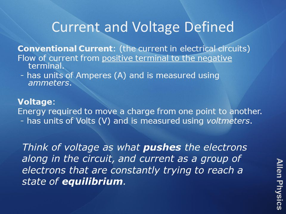 Current and Voltage Defined Conventional Current: (the current in electrical circuits) Flow of current from positive terminal to the negative terminal.