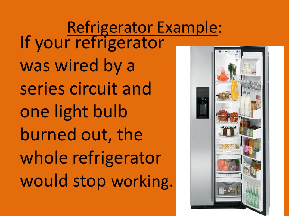 Refrigerator Example: If your refrigerator was wired by a series circuit and one light bulb burned out, the whole refrigerator would stop working.