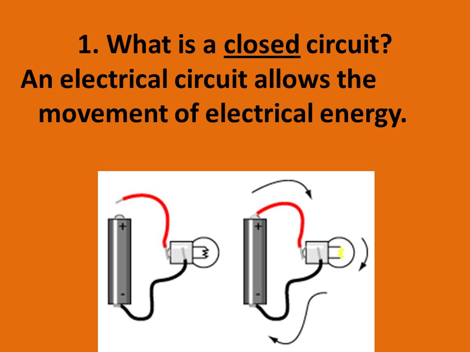 1. What is a closed circuit An electrical circuit allows the movement of electrical energy.