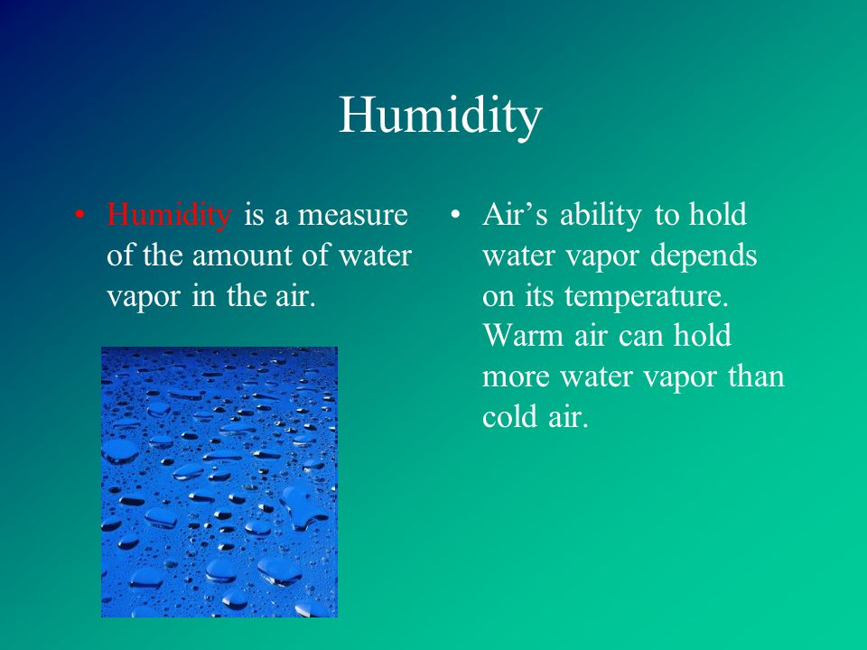Humidity Humidity is a measure of the amount of water vapor in the air.