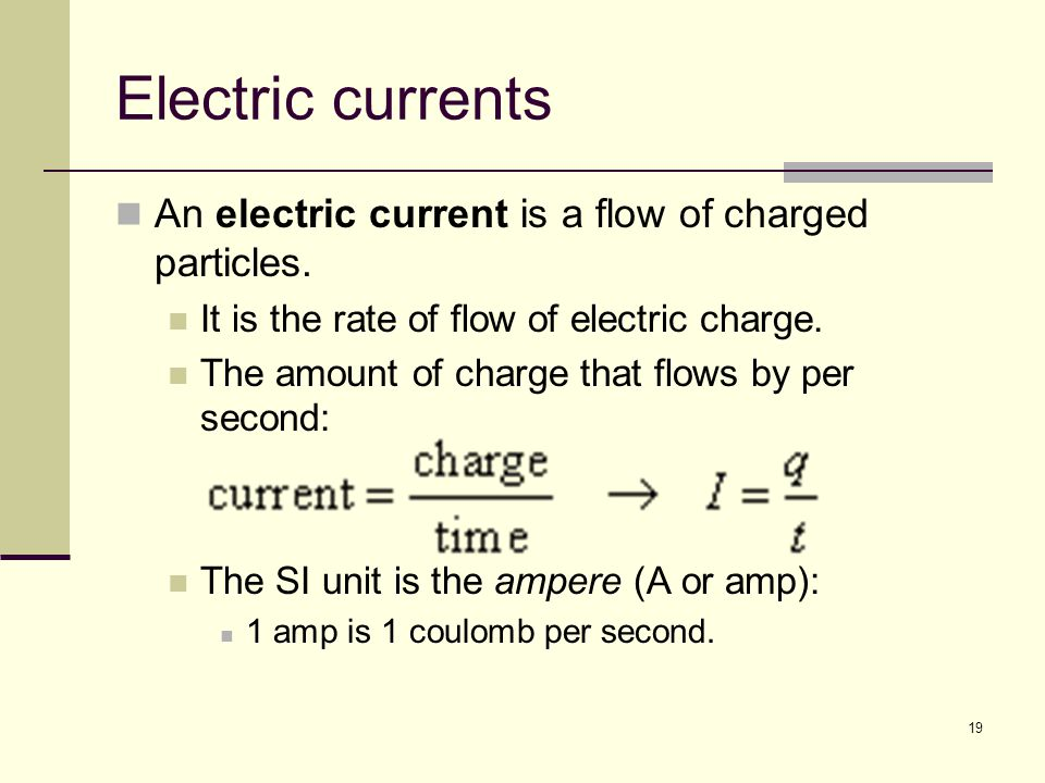19 Electric currents An electric current is a flow of charged particles. It is the rate of flow of electric charge. The amount of charge that flows by