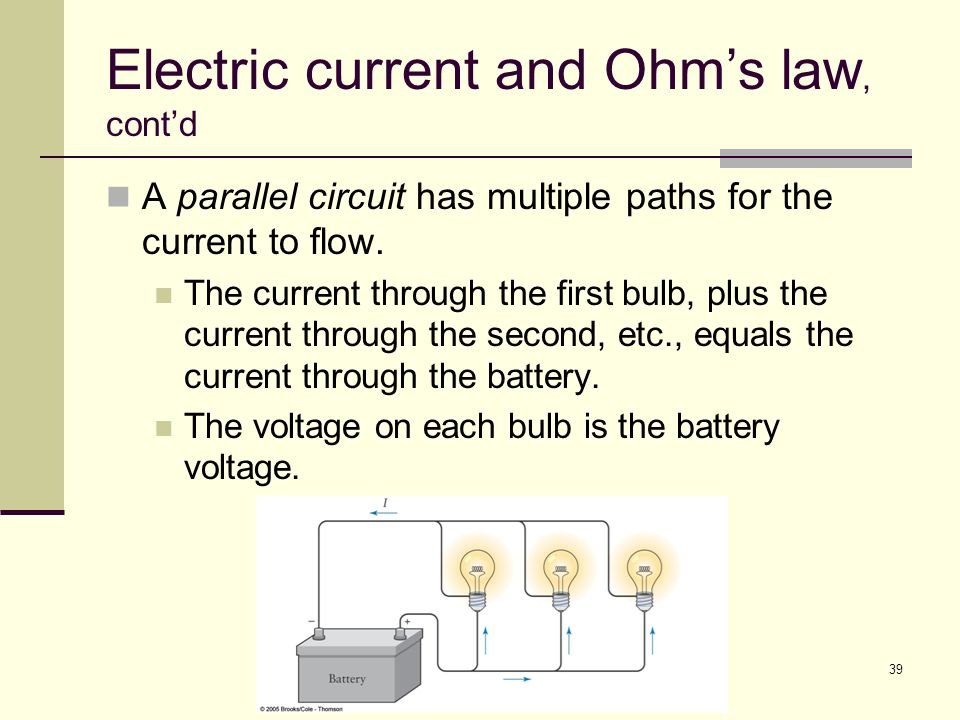 39 Electric current and Ohm's law, cont'd A parallel circuit has multiple paths for the current to flow. The current through the first bulb, plus the