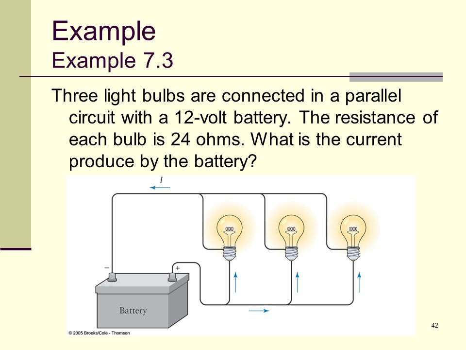 42 Example Example 7.3 Three light bulbs are connected in a parallel circuit with a 12-volt battery. The resistance of each bulb is 24 ohms. What is t
