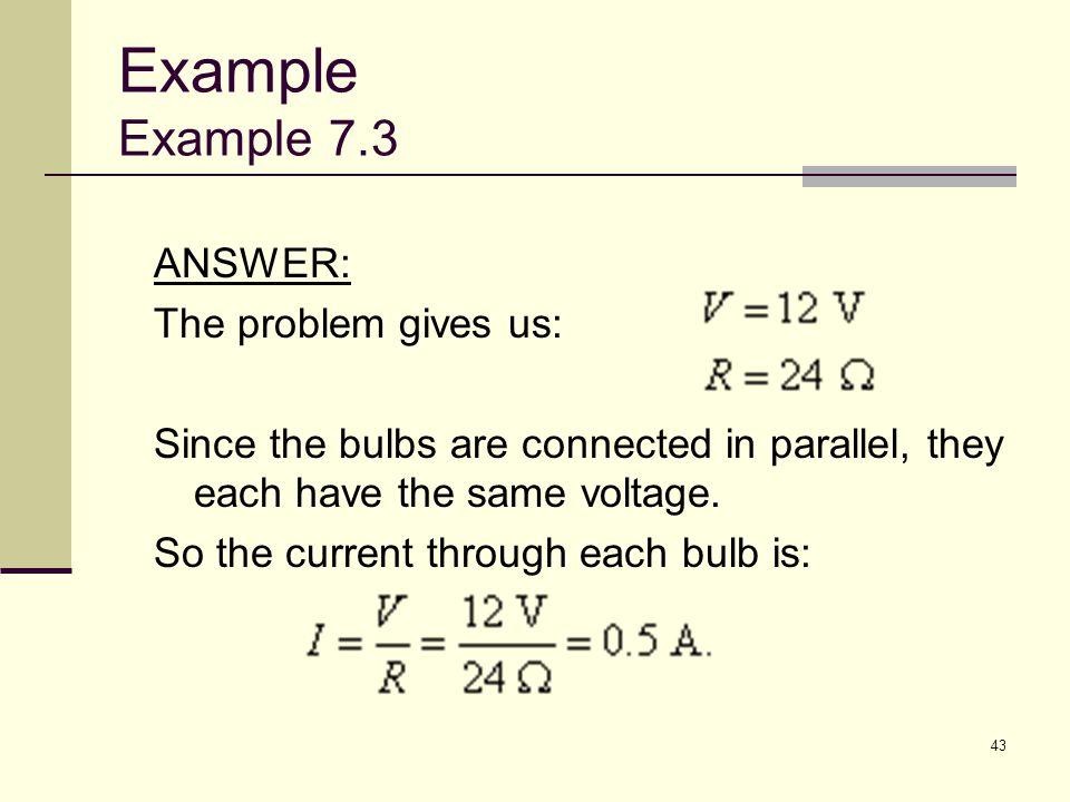 43 ANSWER: The problem gives us: Since the bulbs are connected in parallel, they each have the same voltage. So the current through each bulb is: Exam