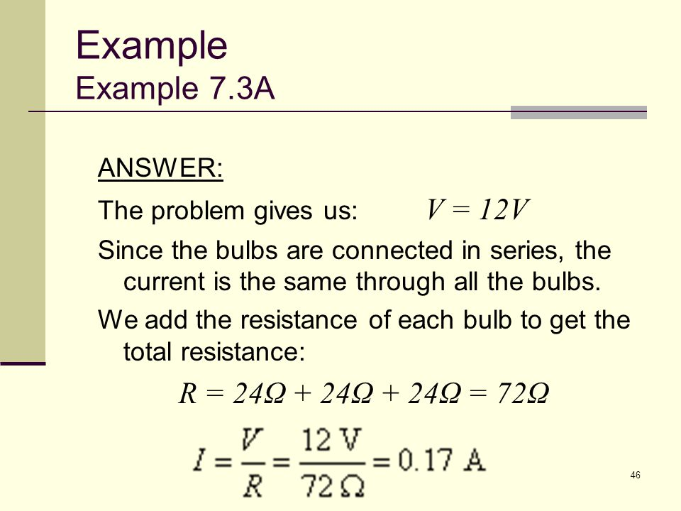 46 ANSWER: The problem gives us: V = 12V Since the bulbs are connected in series, the current is the same through all the bulbs. We add the resistance