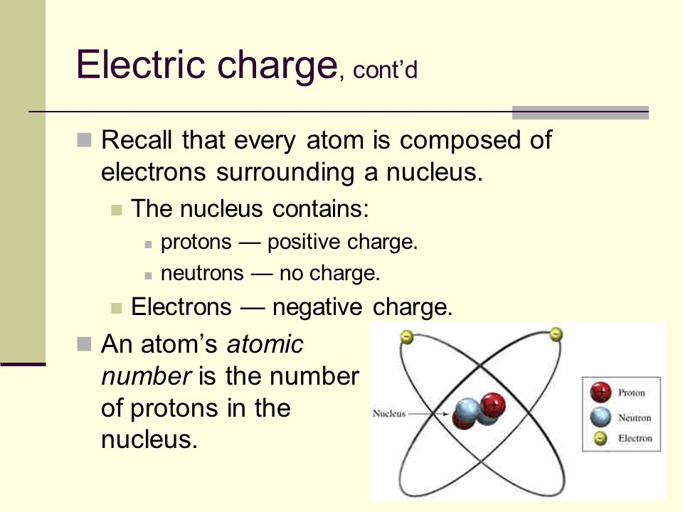 5 Electric charge, cont'd Recall that every atom is composed of electrons surrounding a nucleus. The nucleus contains: protons — positive charge. neut