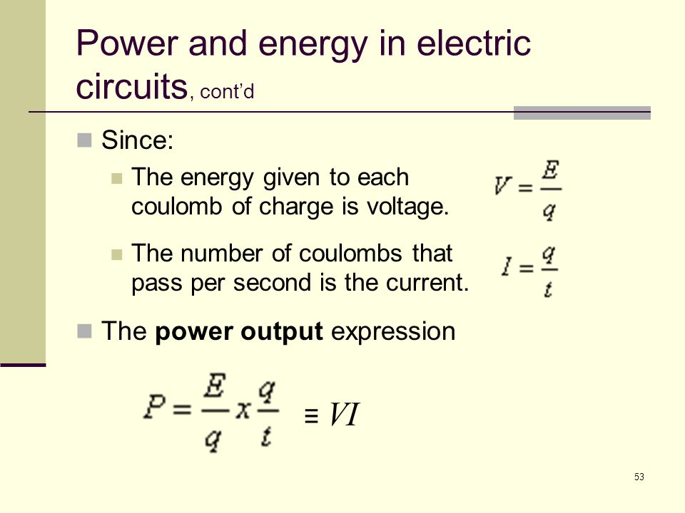 53 Power and energy in electric circuits, cont'd Since: The energy given to each coulomb of charge is voltage. The number of coulombs that pass per se