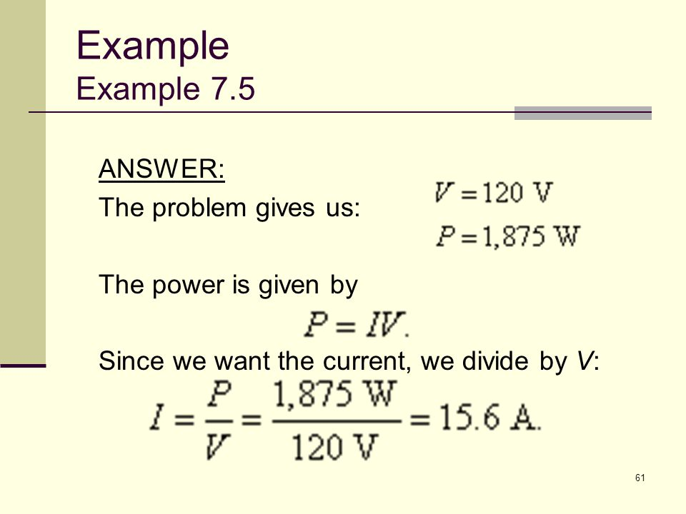 61 ANSWER: The problem gives us: The power is given by Since we want the current, we divide by V: Example Example 7.5